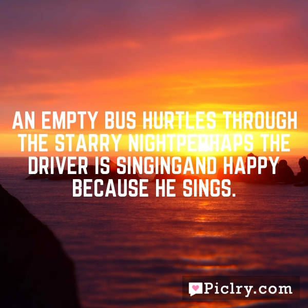 An empty bus hurtles through the starry nightPerhaps the driver is singingand happy because he sings.