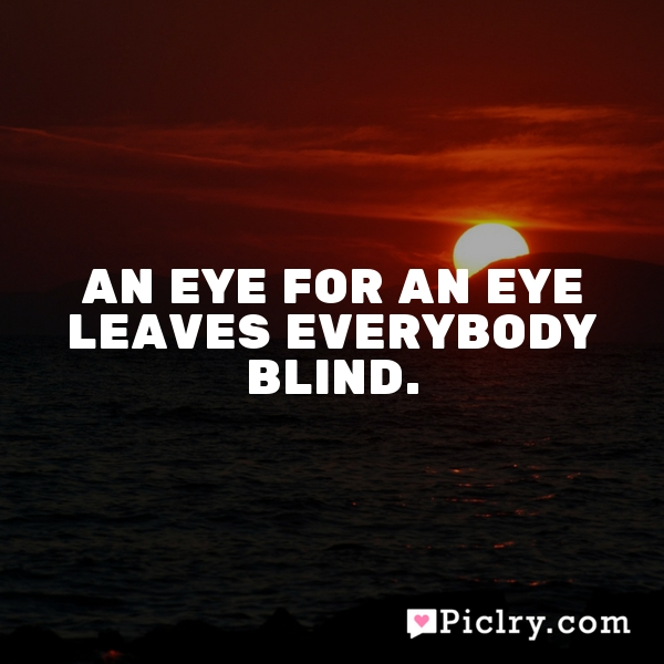 An eye for an eye leaves everybody blind.