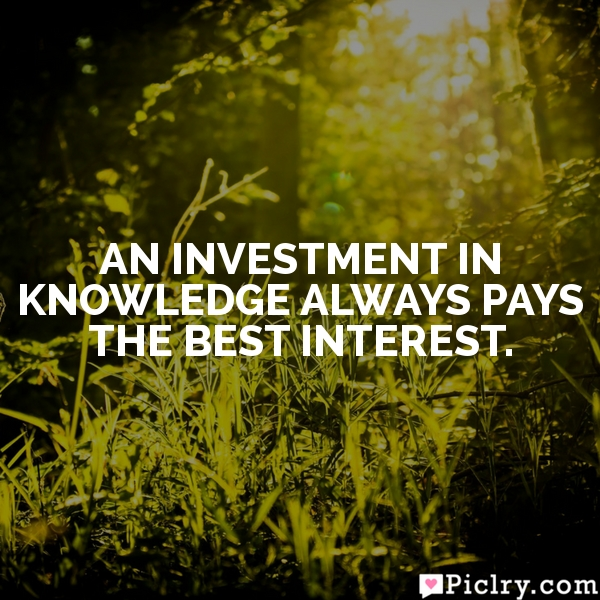 An investment in knowledge always pays the best interest.