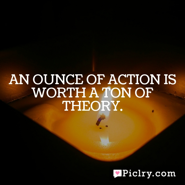 An ounce of action is worth a ton of theory.