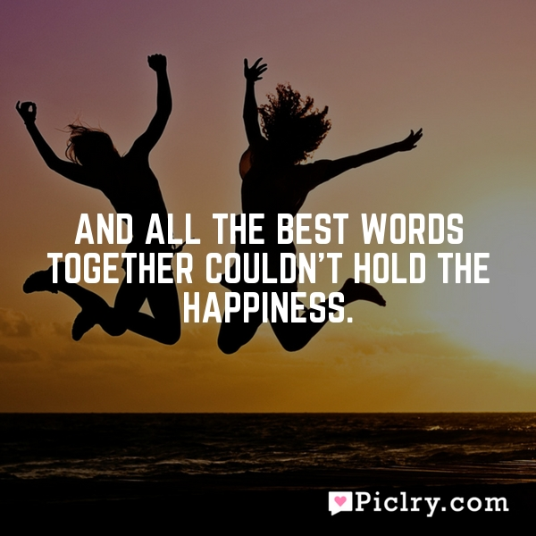 And all the best words together couldn't hold the happiness.