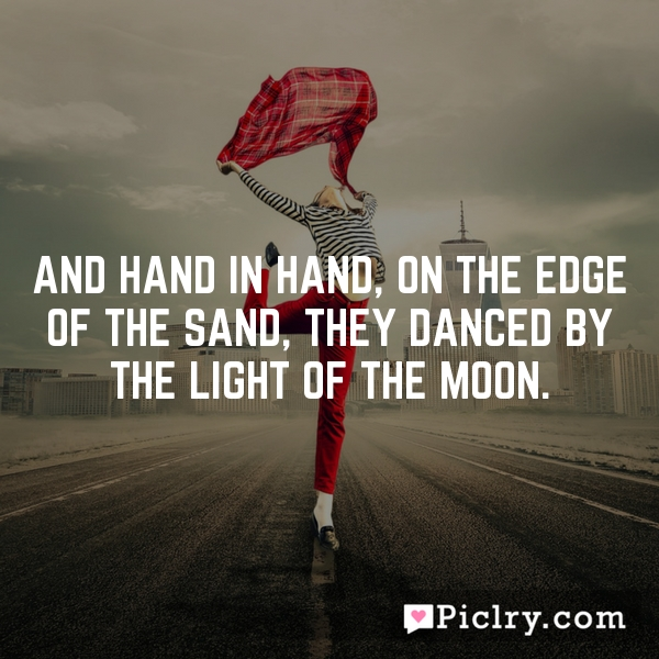 And hand in hand, on the edge of the sand, They danced by the light of the moon.