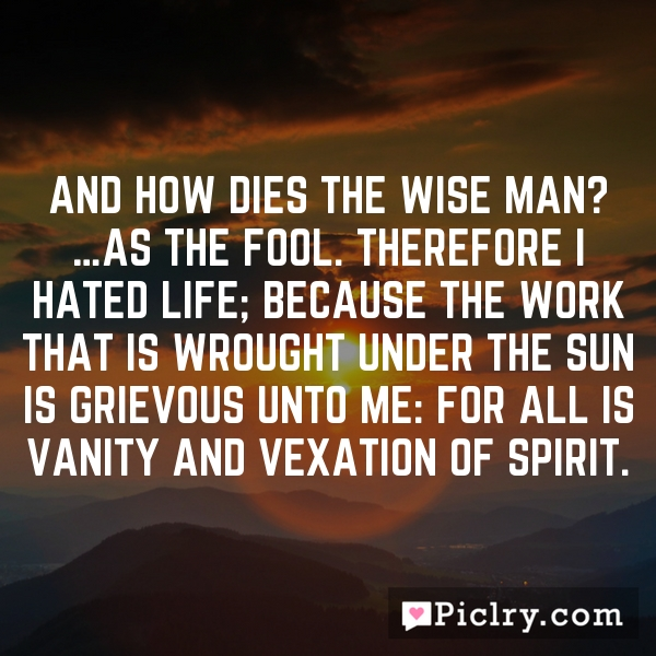 And how dies the wise man? …as the fool. Therefore I hated life; because the work that is wrought under the sun is grievous unto me: for all is vanity and vexation of spirit.