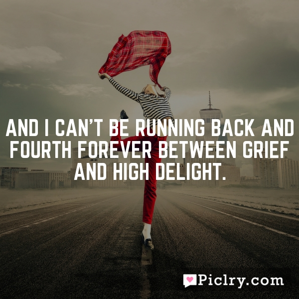 And I can't be running back and fourth forever between grief and high delight.