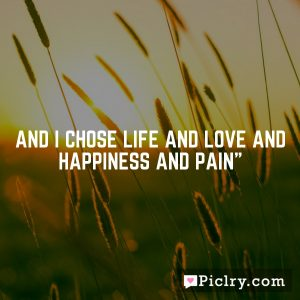 And I chose life and love and happiness and pain""