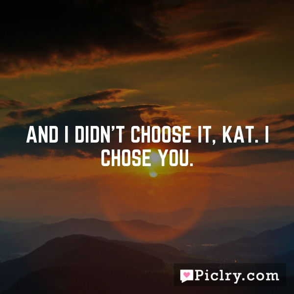 And I didn't choose it, Kat. I chose you.