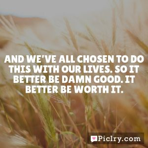 And we've all chosen to do this with our lives. So it better be damn good. It better be worth it.