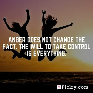 Anger does not change the fact. The will to take control is everything.