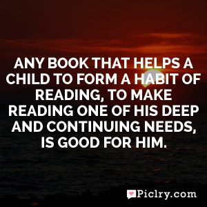 Any book that helps a child to form a habit of reading, to make reading one of his deep and continuing needs, is good for him.