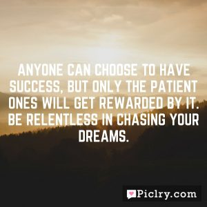 Anyone can choose to have success, but only the patient ones will get rewarded by it. Be relentless in chasing your dreams.