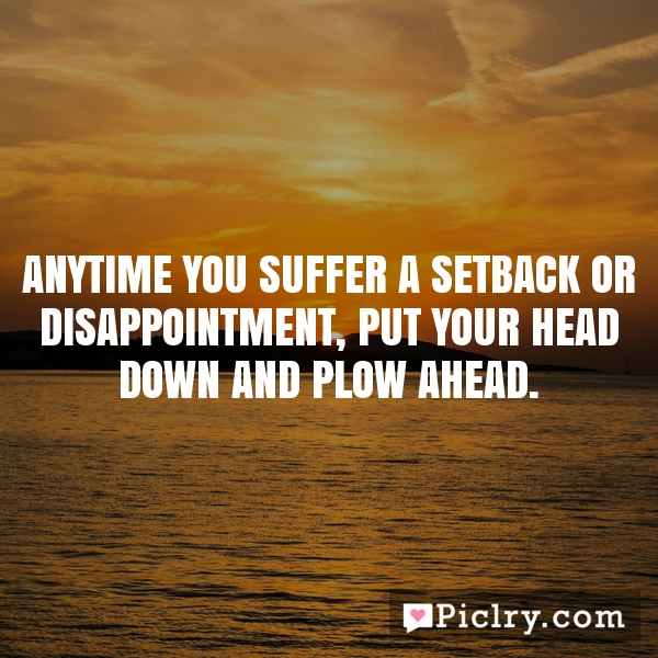 Anytime you suffer a setback or disappointment, put your head down and plow ahead.