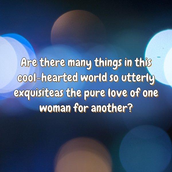 Are there many things in this cool-hearted world so utterly exquisiteas the pure love of one woman for another?