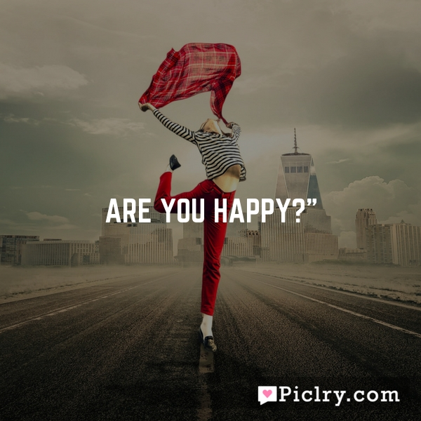 Are you happy?""