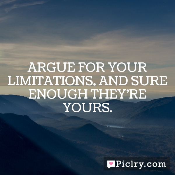 Argue for your limitations, and sure enough they're yours.