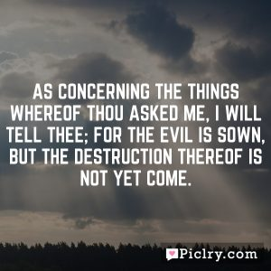 As concerning the things whereof thou asked me, I will tell thee; for the evil is sown, but the destruction thereof is not yet come.