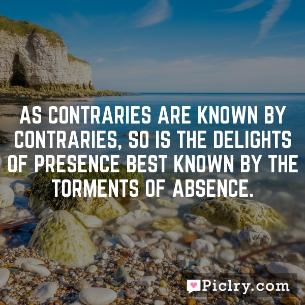 As contraries are known by contraries, so is the delights of presence best known by the torments of absence.