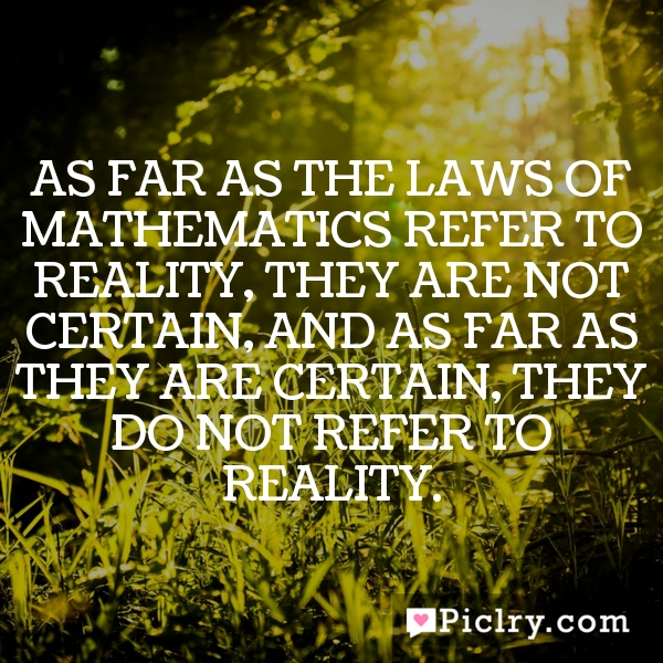 As far as the laws of mathematics refer to reality, they are not certain, and as far as they are certain, they do not refer to reality.