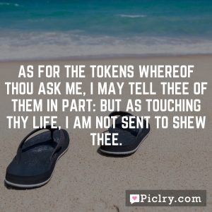 As for the tokens whereof thou ask me, I may tell thee of them in part: but as touching thy life, I am not sent to shew thee.