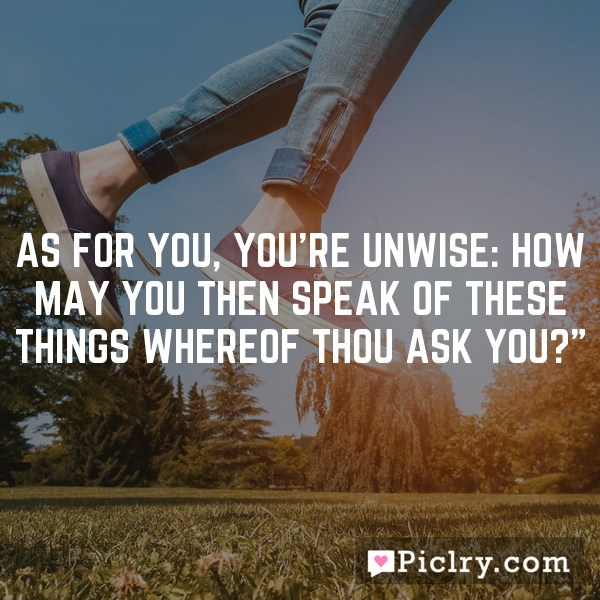"""As for you, you're unwise: how may you then speak of these things whereof thou ask you?"""""""