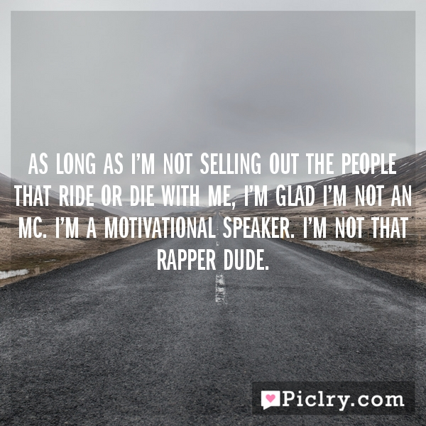 As long as I'm not selling out the people that ride or die with me, I'm glad I'm not an MC. I'm a motivational speaker. I'm not that rapper dude.