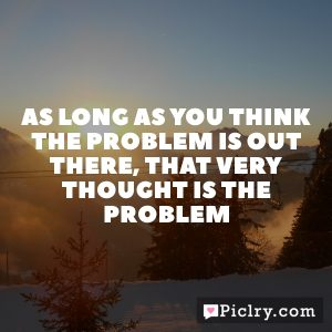 As long as you think the problem is out there, that very thought is the problem