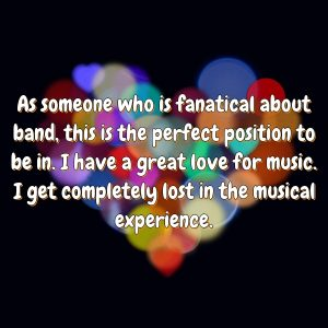 As someone who is fanatical about band, this is the perfect position to be in. I have a great love for music. I get completely lost in the musical experience.
