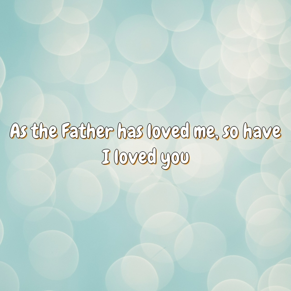As the Father has loved me, so have I loved you