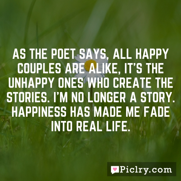 As the poet says, all happy couples are alike, it's the unhappy ones who create the stories. I'm no longer a story. Happiness has made me fade into real life.