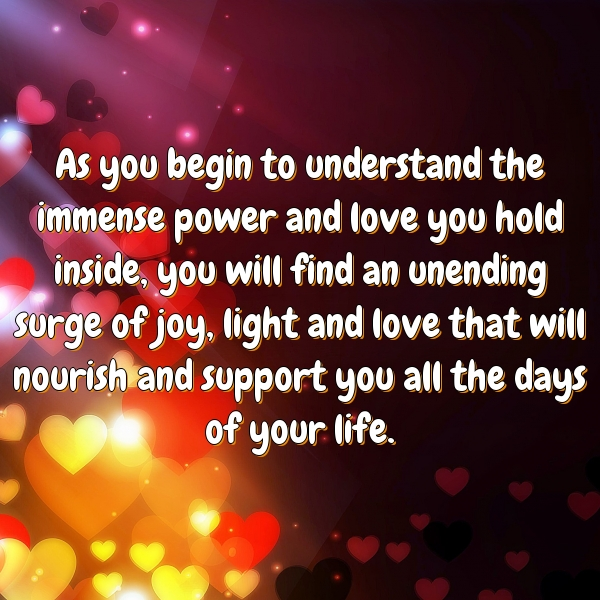 As you begin to understand the immense power and love you hold inside, you will find an unending surge of joy, light and love that will nourish and support you all the days of your life.