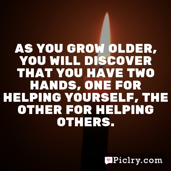 As you grow older, you will discover that you have two hands, one for helping yourself, the other for helping others.