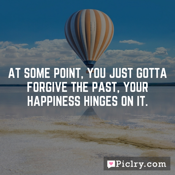At some point, you just gotta forgive the past, your happiness hinges on it.