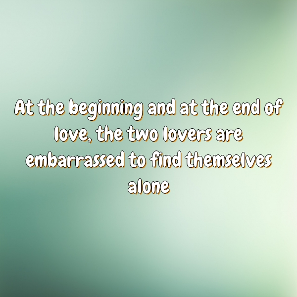 At the beginning and at the end of love, the two lovers are embarrassed to find themselves alone