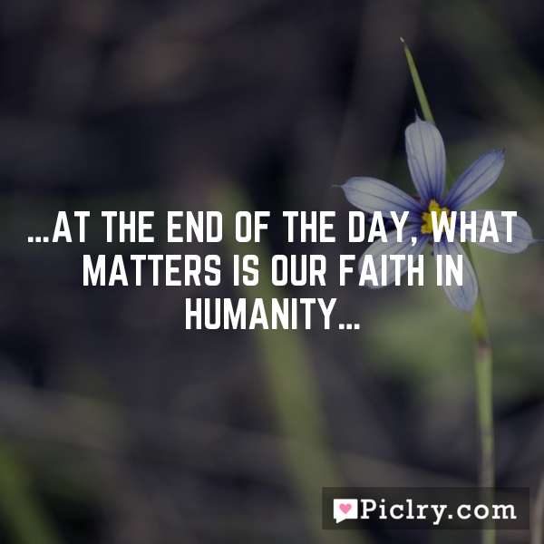 …At the end of the day, what matters is our faith in humanity…