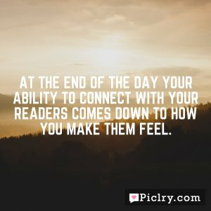 At the end of the day your ability to connect with your readers comes down to how you make them feel.