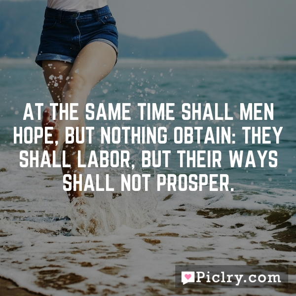 At the same time shall men hope, but nothing obtain: they shall labor, but their ways shall not prosper.