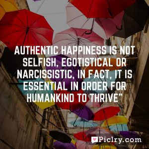 Authentic happiness is not selfish, egotistical or narcissistic, in fact, it is essential in order for humankind to thrive""