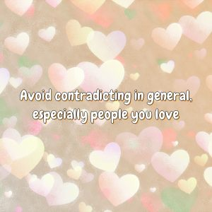 Avoid contradicting in general, especially people you love