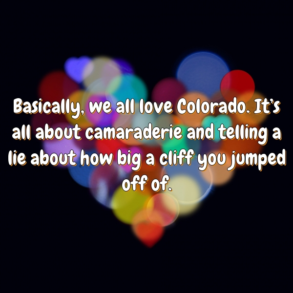 Basically, we all love Colorado. It's all about camaraderie and telling a lie about how big a cliff you jumped off of.