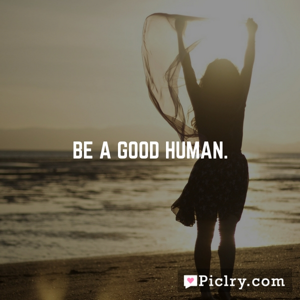 Be a good human.