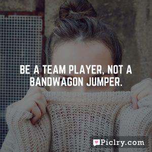 Be a team player, not a bandwagon jumper.