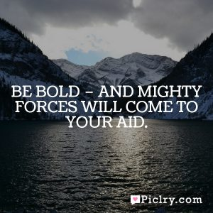 Be bold – and mighty forces will come to your aid.