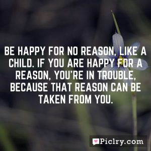 Be happy for no reason, like a child. If you are happy for a reason, you're in trouble, because that reason can be taken from you.