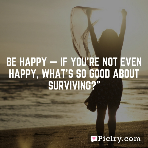 Be happy — if you're not even happy, what's so good about surviving?""