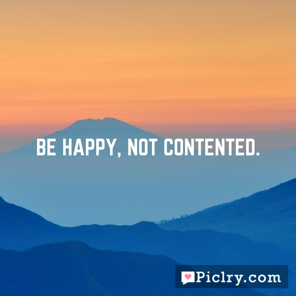 Be happy, not contented.