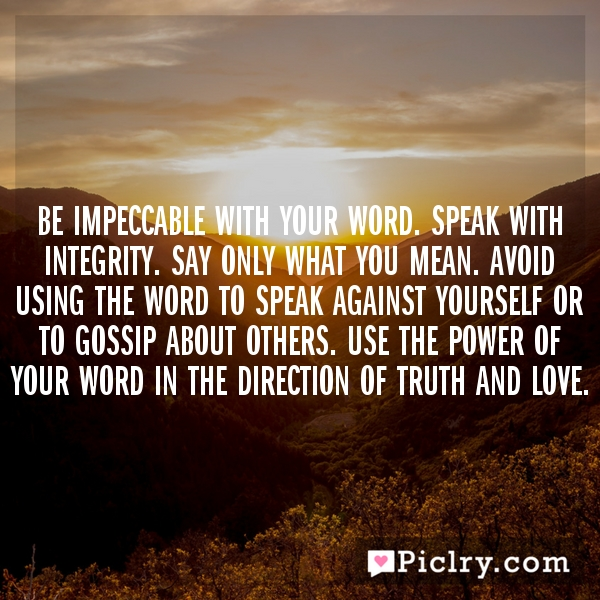 Be Impeccable With Your Word. Speak with integrity. Say only what you mean. Avoid using the word to speak against yourself or to gossip about others. Use the power of your word in the direction of truth and love.