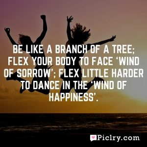 Be like a branch of a tree; flex your body to face 'wind of sorrow'; flex little harder to dance in the 'wind of happiness'.
