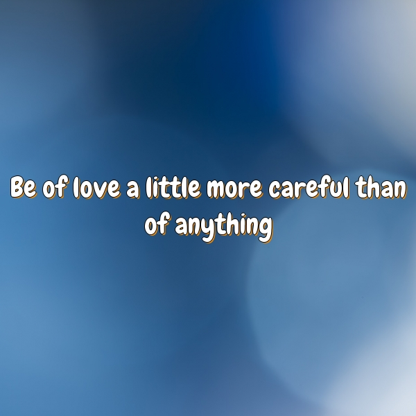 Be of love a little more careful than of anything