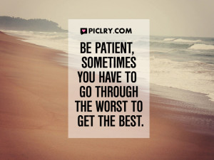 be patient sometimes you have to