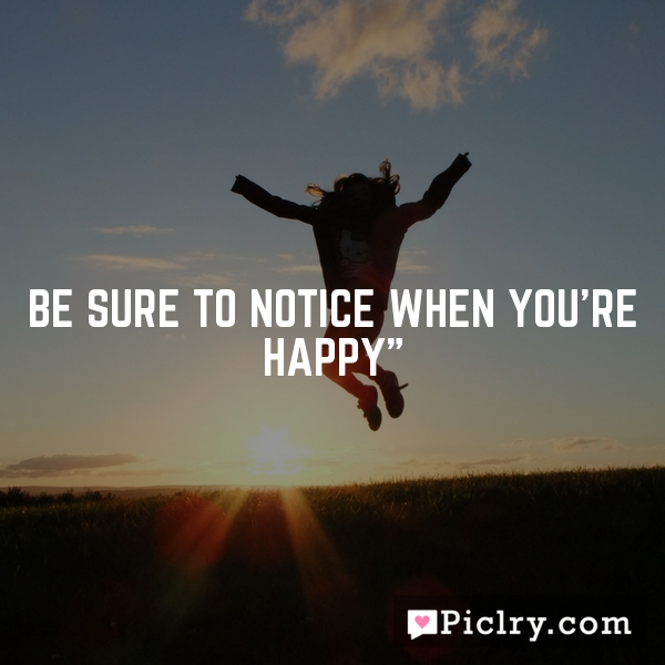 Be Sure To Notice When You're Happy""