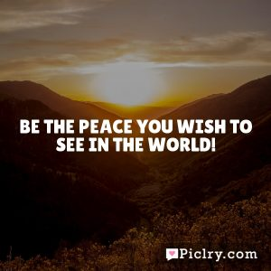 Be The Peace You Wish To See In The World!